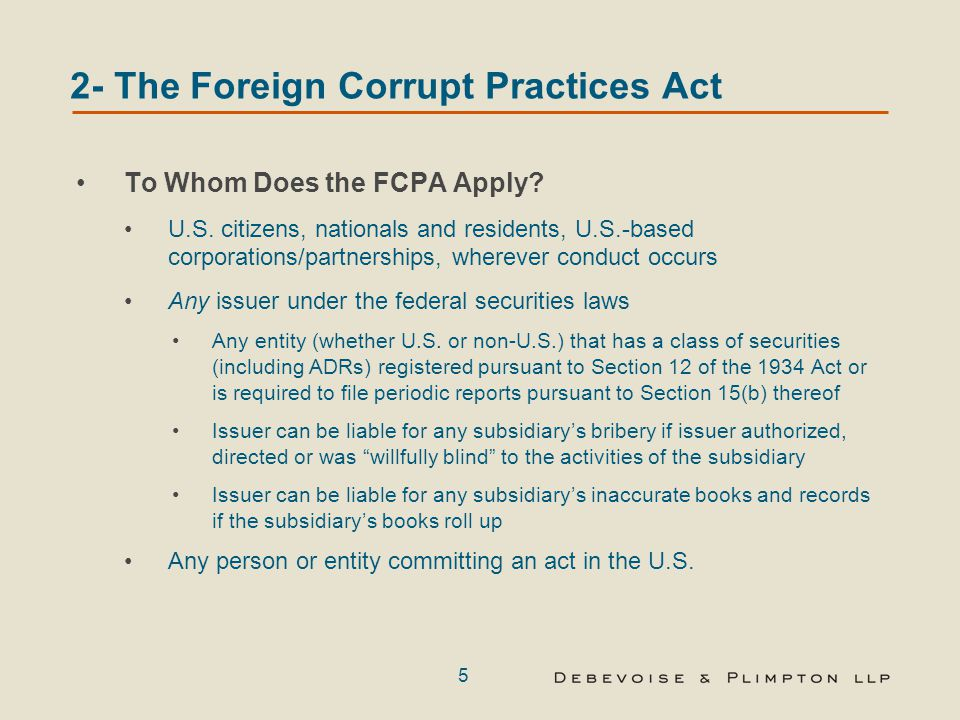 5 2- The Foreign Corrupt Practices Act To Whom Does the FCPA Apply? U.S. citizens, nationals and residents, U.S.-based corporations/partnerships, wher