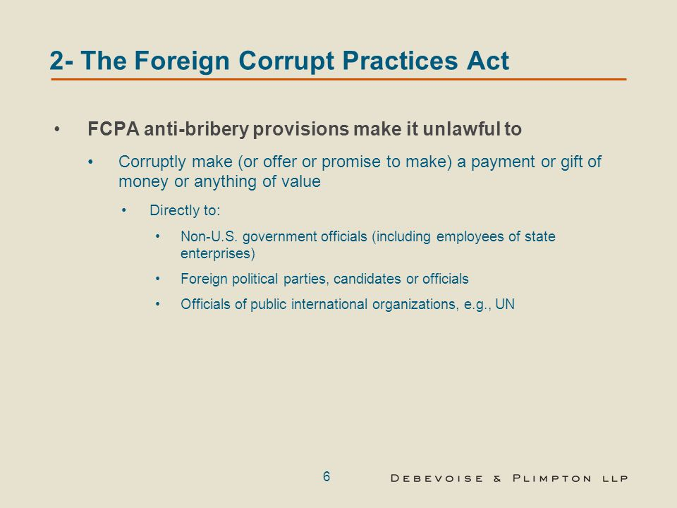 6 2- The Foreign Corrupt Practices Act FCPA anti-bribery provisions make it unlawful to Corruptly make (or offer or promise to make) a payment or gift of money or anything of value Directly to: Non-U.S.