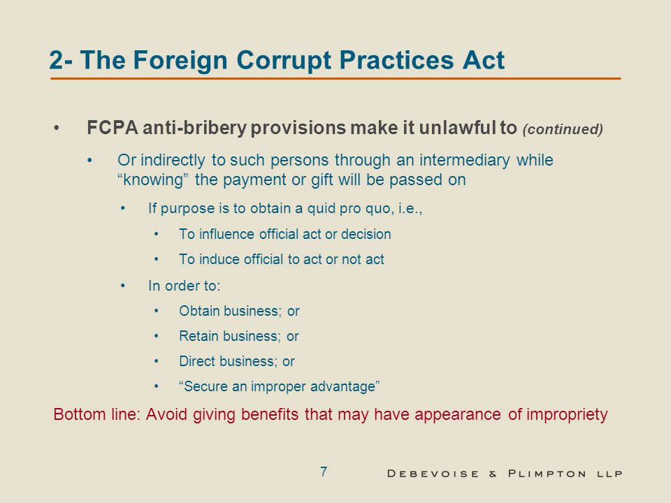 7 2- The Foreign Corrupt Practices Act FCPA anti-bribery provisions make it unlawful to (continued) Or indirectly to such persons through an intermediary while knowing the payment or gift will be passed on If purpose is to obtain a quid pro quo, i.e., To influence official act or decision To induce official to act or not act In order to: Obtain business; or Retain business; or Direct business; or Secure an improper advantage Bottom line: Avoid giving benefits that may have appearance of impropriety