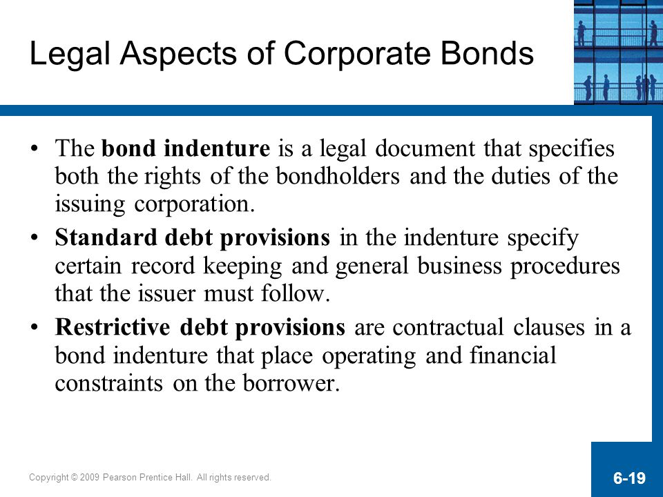 Copyright © 2009 Pearson Prentice Hall. All rights reserved. 6-19 Legal Aspects of Corporate Bonds The bond indenture is a legal document that specifi
