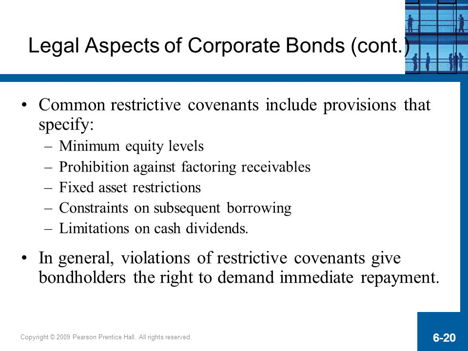 Copyright © 2009 Pearson Prentice Hall. All rights reserved. 6-20 Legal Aspects of Corporate Bonds (cont.) Common restrictive covenants include provis