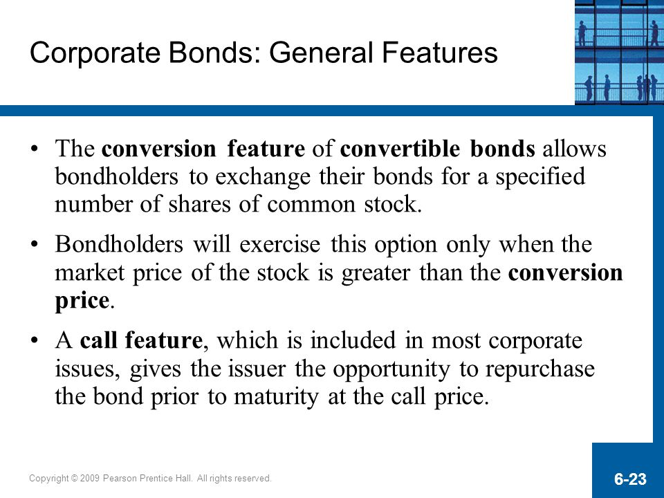 Copyright © 2009 Pearson Prentice Hall. All rights reserved. 6-23 Corporate Bonds: General Features The conversion feature of convertible bonds allows