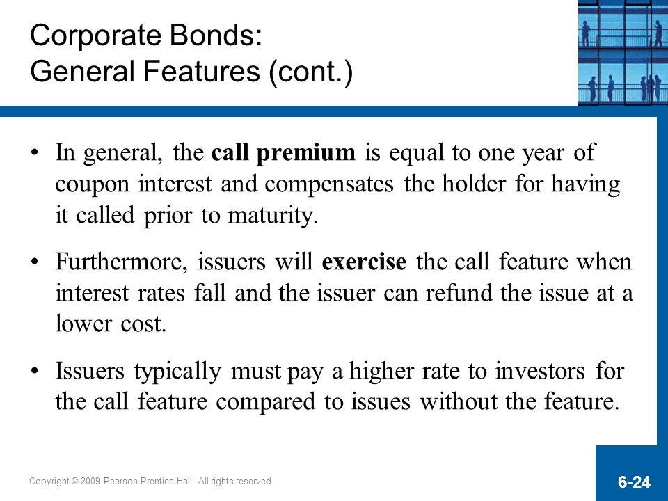 Copyright © 2009 Pearson Prentice Hall. All rights reserved. 6-24 Corporate Bonds: General Features (cont.) In general, the call premium is equal to o