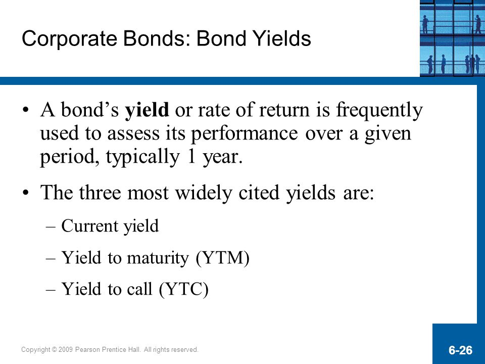 Copyright © 2009 Pearson Prentice Hall. All rights reserved. 6-26 Corporate Bonds: Bond Yields A bond's yield or rate of return is frequently used to