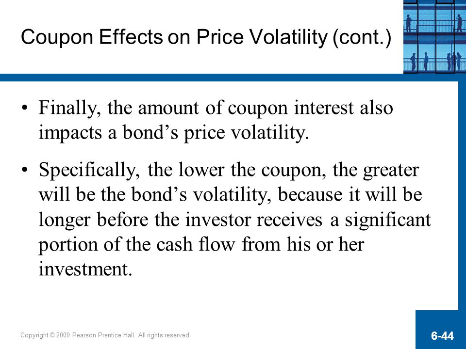 Copyright © 2009 Pearson Prentice Hall. All rights reserved. 6-44 Coupon Effects on Price Volatility (cont.) Finally, the amount of coupon interest al