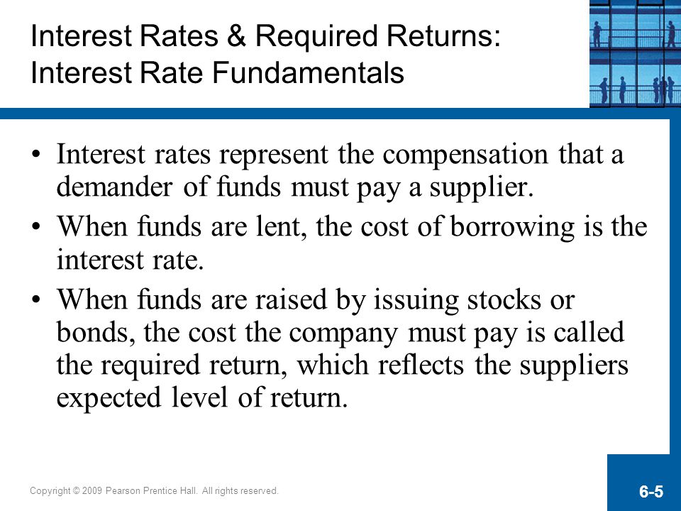Copyright © 2009 Pearson Prentice Hall. All rights reserved. 6-5 Interest Rates & Required Returns: Interest Rate Fundamentals Interest rates represen