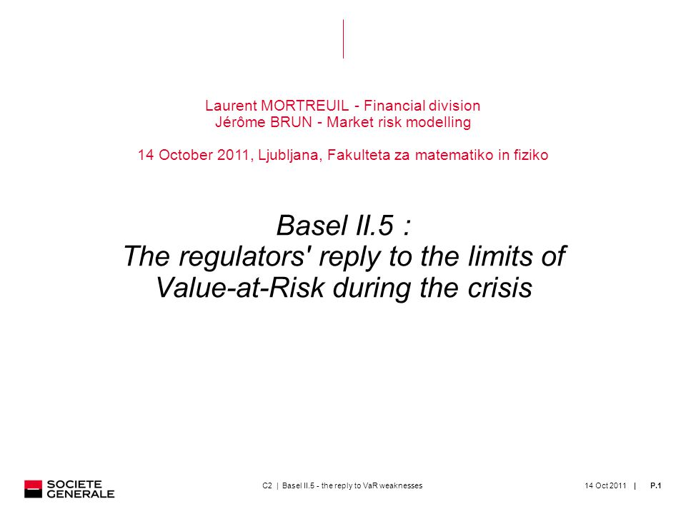 | 14 Oct 2011P.1 Laurent MORTREUIL - Financial division Jérôme BRUN - Market risk modelling 14 October 2011, Ljubljana, Fakulteta za matematiko in fiziko Basel II.5 : The regulators reply to the limits of Value-at-Risk during the crisis C2 | Basel II.5 - the reply to VaR weaknesses