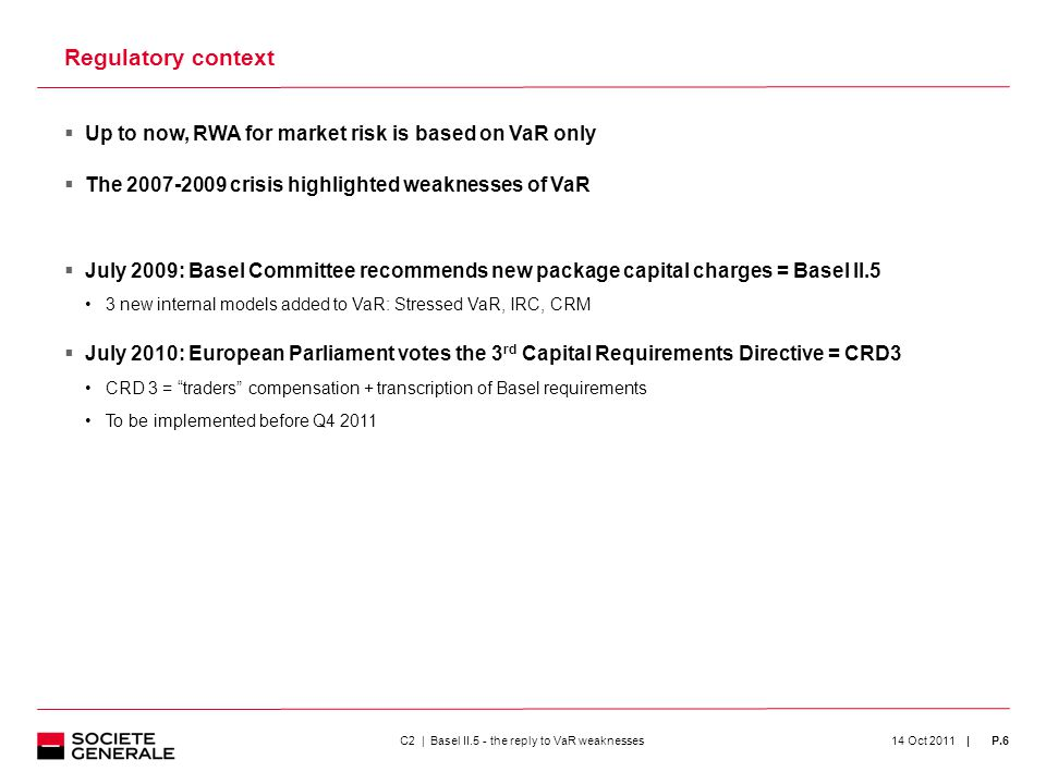 | 14 Oct 2011P.6  Up to now, RWA for market risk is based on VaR only  The 2007-2009 crisis highlighted weaknesses of VaR  July 2009: Basel Committee recommends new package capital charges = Basel II.5 3 new internal models added to VaR: Stressed VaR, IRC, CRM  July 2010: European Parliament votes the 3 rd Capital Requirements Directive = CRD3 CRD 3 = traders compensation + transcription of Basel requirements To be implemented before Q4 2011 Regulatory context C2 | Basel II.5 - the reply to VaR weaknesses