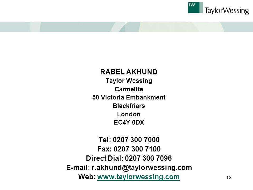 18 RABEL AKHUND Taylor Wessing Carmelite 50 Victoria Embankment Blackfriars London EC4Y 0DX Tel: 0207 300 7000 Fax: 0207 300 7100 Direct Dial: 0207 300 7096 E-mail: r.akhund@taylorwessing.com Web: www.taylorwessing.comwww.taylorwessing.com