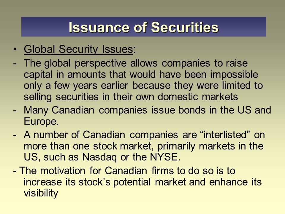 Issuance of Securities Global Security Issues: -The global perspective allows companies to raise capital in amounts that would have been impossible on