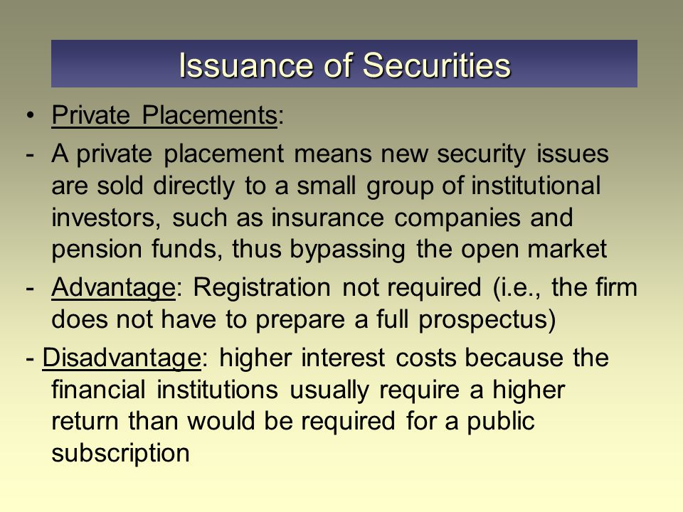 Issuance of Securities Private Placements: -A private placement means new security issues are sold directly to a small group of institutional investor