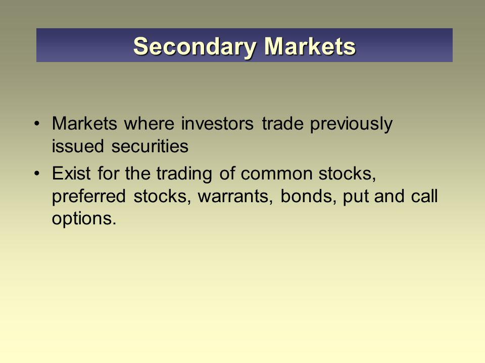 Markets where investors trade previously issued securities Exist for the trading of common stocks, preferred stocks, warrants, bonds, put and call opt