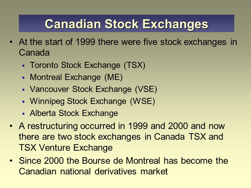 At the start of 1999 there were five stock exchanges in Canada  Toronto Stock Exchange (TSX)  Montreal Exchange (ME)  Vancouver Stock Exchange (VSE