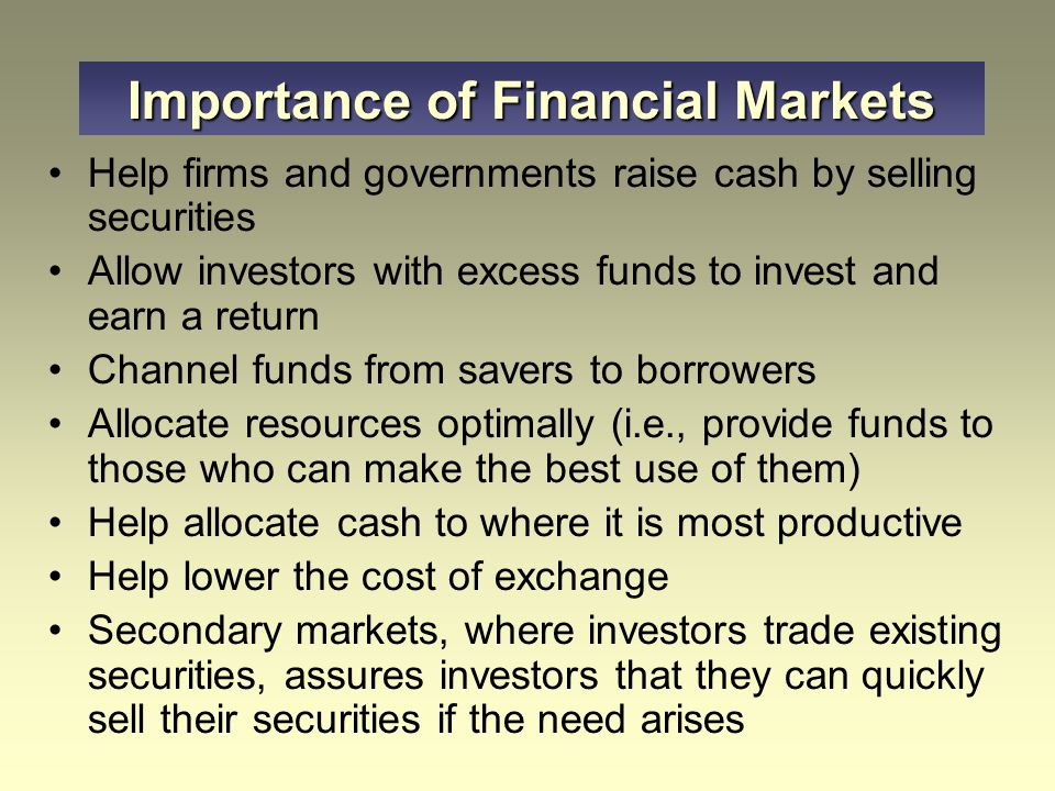Help firms and governments raise cash by selling securities Allow investors with excess funds to invest and earn a return Channel funds from savers to