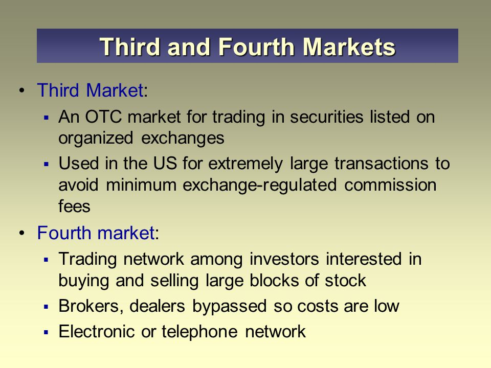 Third Market:  An OTC market for trading in securities listed on organized exchanges  Used in the US for extremely large transactions to avoid minim
