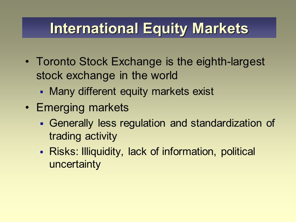 Toronto Stock Exchange is the eighth-largest stock exchange in the world  Many different equity markets exist Emerging markets  Generally less regul