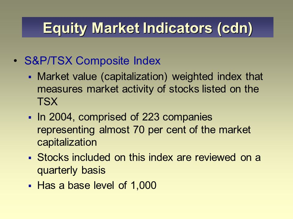 Equity Market Indicators (cdn) S&P/TSX Composite Index  Market value (capitalization) weighted index that measures market activity of stocks listed o