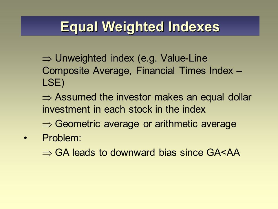  Unweighted index (e.g. Value-Line Composite Average, Financial Times Index – LSE)  Assumed the investor makes an equal dollar investment in each st