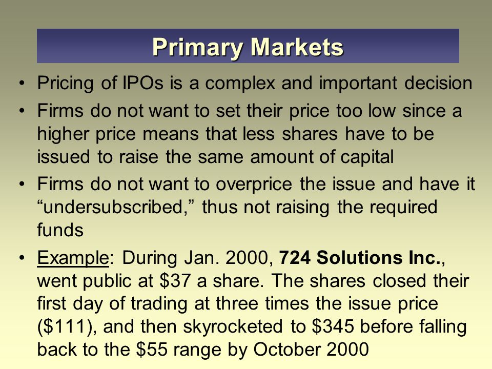 Primary Markets Pricing of IPOs is a complex and important decision Firms do not want to set their price too low since a higher price means that less