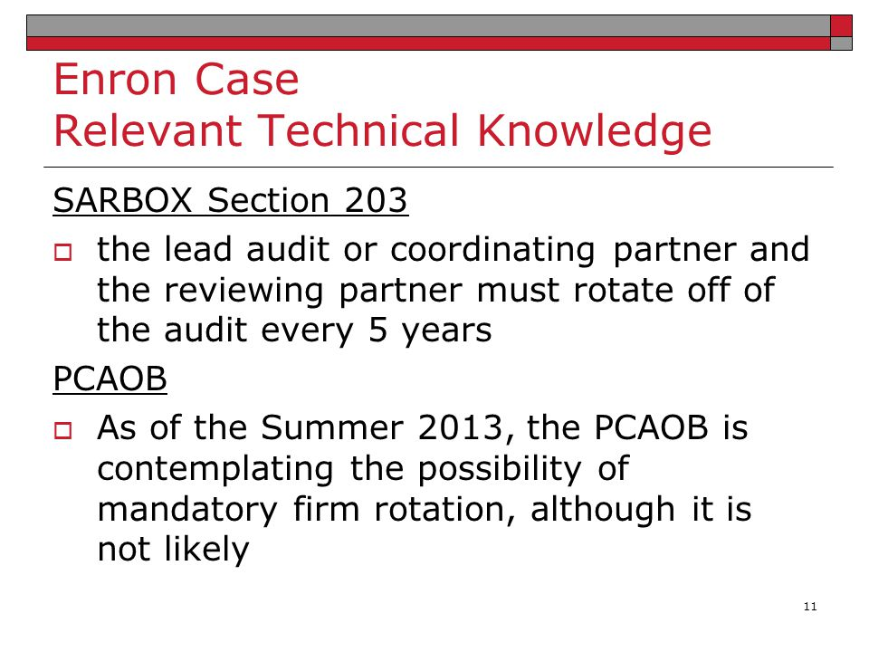 Enron Case Relevant Technical Knowledge SARBOX Section 203  the lead audit or coordinating partner and the reviewing partner must rotate off of the a