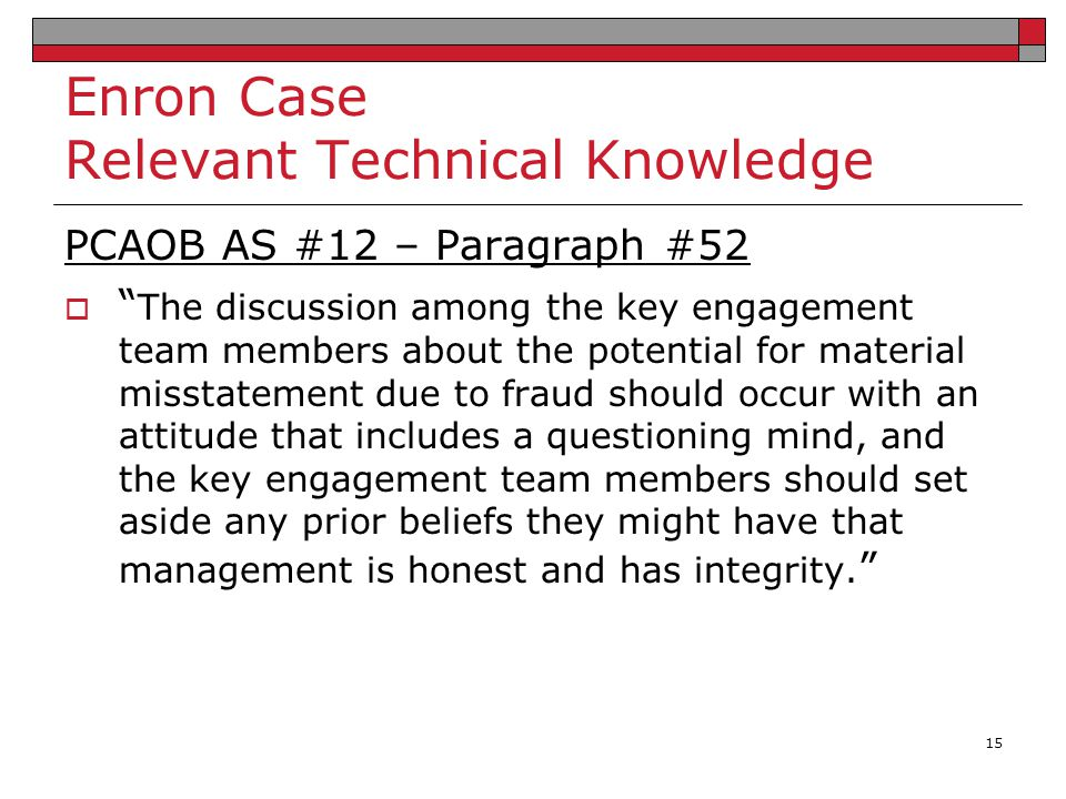 """Enron Case Relevant Technical Knowledge PCAOB AS #12 – Paragraph #52  """" The discussion among the key engagement team members about the potential for"""