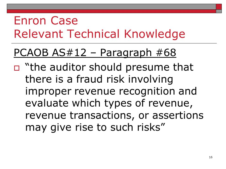 """Enron Case Relevant Technical Knowledge PCAOB AS#12 – Paragraph #68  """"the auditor should presume that there is a fraud risk involving improper revenu"""