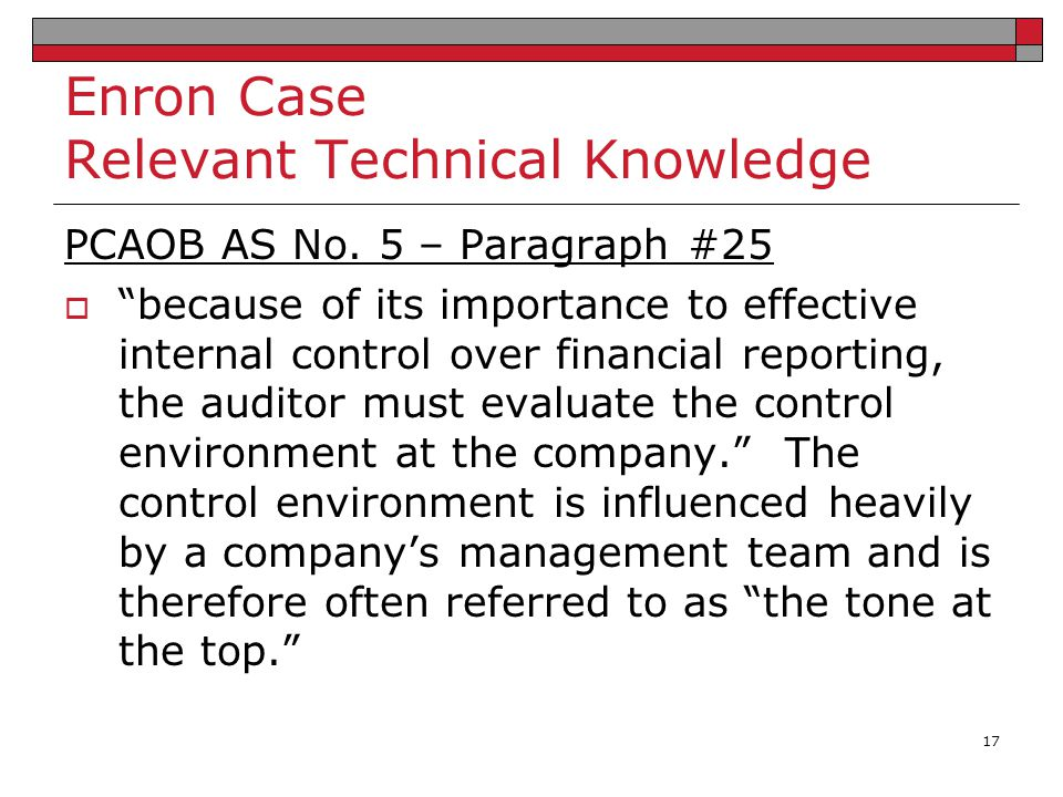 """Enron Case Relevant Technical Knowledge PCAOB AS No. 5 – Paragraph #25  """"because of its importance to effective internal control over financial repor"""