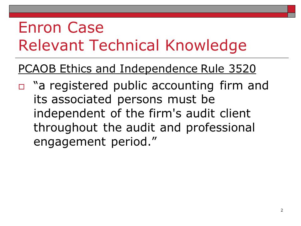Enron Case Relevant Technical Knowledge SARBOX Section 201  it shall be unlawful for a registered public accounting firm to provide any non-audit service to an issuer contemporaneously with the audit, including: (1) bookkeeping; (2) financial information systems design and implementation; (3) appraisal or valuation services, fairness opinions, or contribution-in-kind reports; (4) actuarial services; (5) internal audit outsourcing services; (6) management functions or human resources; (7) broker or dealer, investment adviser, or investment banking services; (8) legal services and expert services unrelated to the audit; (9) any other service that the Board determines, by regulation, is impermissible.