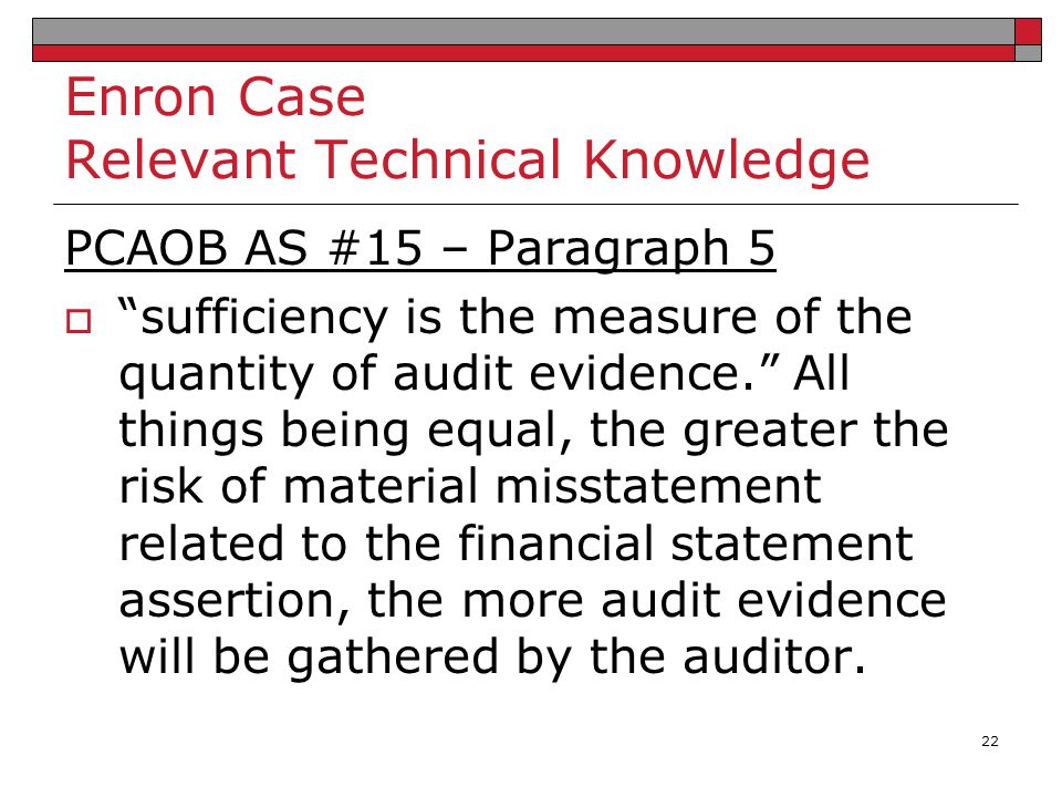 """Enron Case Relevant Technical Knowledge PCAOB AS #15 – Paragraph 5  """"sufficiency is the measure of the quantity of audit evidence."""" All things being"""