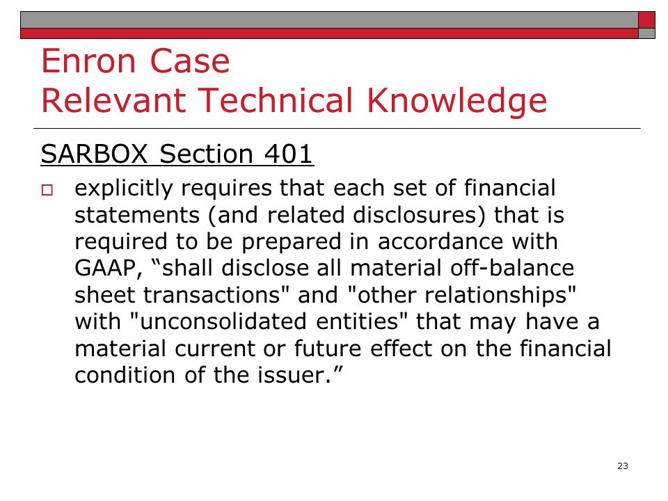 Enron Case Relevant Technical Knowledge SARBOX Section 401  explicitly requires that each set of financial statements (and related disclosures) that