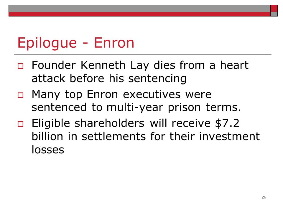 Epilogue - Enron  Founder Kenneth Lay dies from a heart attack before his sentencing  Many top Enron executives were sentenced to multi-year prison