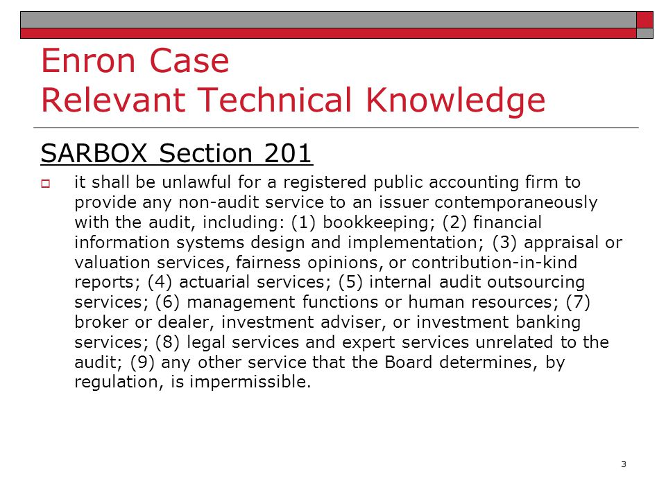 Enron Case Relevant Technical Knowledge SARBOX Section 203  the lead audit or coordinating partner and the reviewing partner must rotate off of the audit every 5 years SARBOX Section 206  requires a one year cooling off period before an audit firm employee accept a position as CEO, CFO, Controller, or Chief Accounting Officer of a former client 4