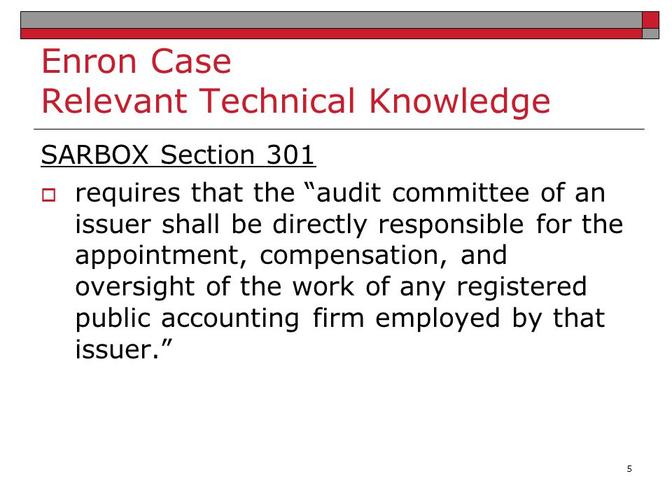 """Enron Case Relevant Technical Knowledge SARBOX Section 301  requires that the """"audit committee of an issuer shall be directly responsible for the app"""