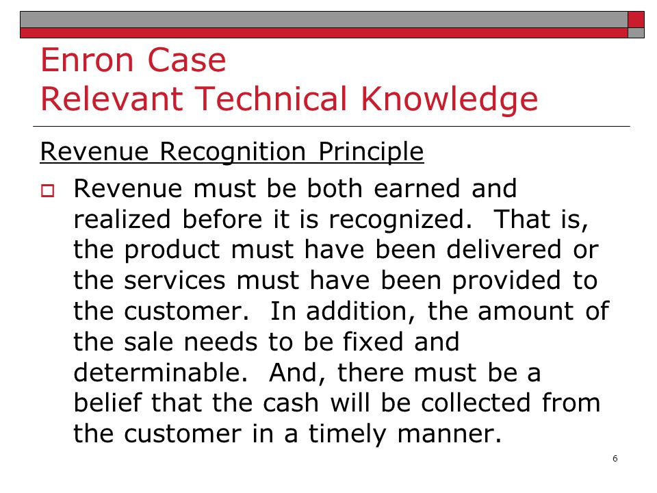 Enron Case Relevant Technical Knowledge Revenue Recognition Principle  Revenue must be both earned and realized before it is recognized. That is, the