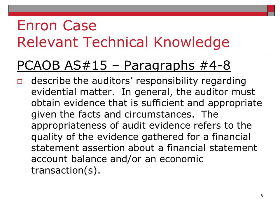 Enron Case Relevant Technical Knowledge PCAOB AS#15 – Paragraphs #4-8  describe the auditors' responsibility regarding evidential matter. In general,