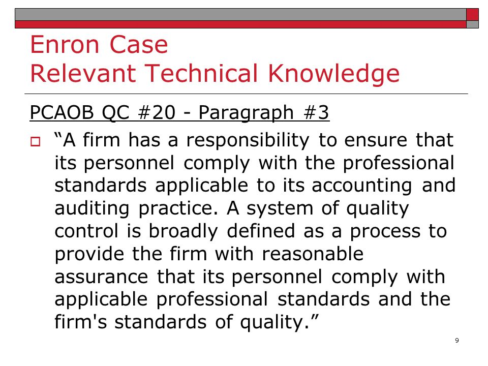 Enron Case Relevant Technical Knowledge SARBOX Section 103  The PCAOB must require registered public accounting firms to prepare, and maintain for a period of not less than 7 years, audit work papers, and other information related to any audit report, in sufficient detail to support the conclusions reached in such report. 10