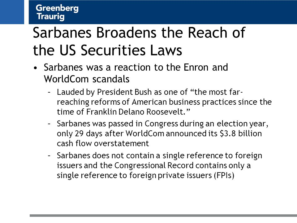 Sarbanes Broadens the Reach of the US Securities Laws Sarbanes was a reaction to the Enron and WorldCom scandals –Lauded by President Bush as one of the most far- reaching reforms of American business practices since the time of Franklin Delano Roosevelt. –Sarbanes was passed in Congress during an election year, only 29 days after WorldCom announced its $3.8 billion cash flow overstatement –Sarbanes does not contain a single reference to foreign issuers and the Congressional Record contains only a single reference to foreign private issuers (FPIs)