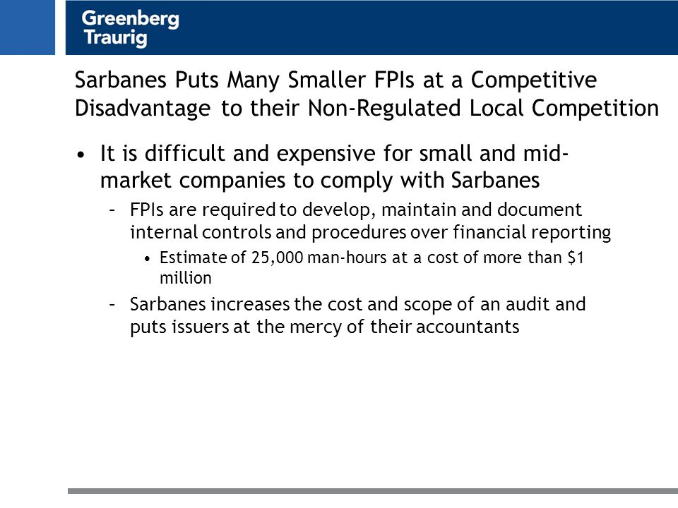 Sarbanes Puts Many Smaller FPIs at a Competitive Disadvantage to their Non-Regulated Local Competition It is difficult and expensive for small and mid- market companies to comply with Sarbanes –FPIs are required to develop, maintain and document internal controls and procedures over financial reporting Estimate of 25,000 man-hours at a cost of more than $1 million –Sarbanes increases the cost and scope of an audit and puts issuers at the mercy of their accountants