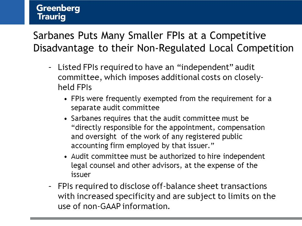 Sarbanes Puts Many Smaller FPIs at a Competitive Disadvantage to their Non-Regulated Local Competition –Listed FPIs required to have an independent audit committee, which imposes additional costs on closely- held FPIs FPIs were frequently exempted from the requirement for a separate audit committee Sarbanes requires that the audit committee must be directly responsible for the appointment, compensation and oversight of the work of any registered public accounting firm employed by that issuer. Audit committee must be authorized to hire independent legal counsel and other advisors, at the expense of the issuer –FPIs required to disclose off-balance sheet transactions with increased specificity and are subject to limits on the use of non-GAAP information.