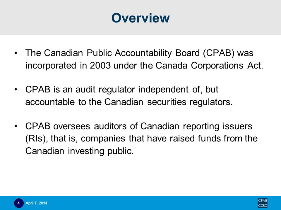 Overview The Canadian Public Accountability Board (CPAB) was incorporated in 2003 under the Canada Corporations Act. CPAB is an audit regulator indepe