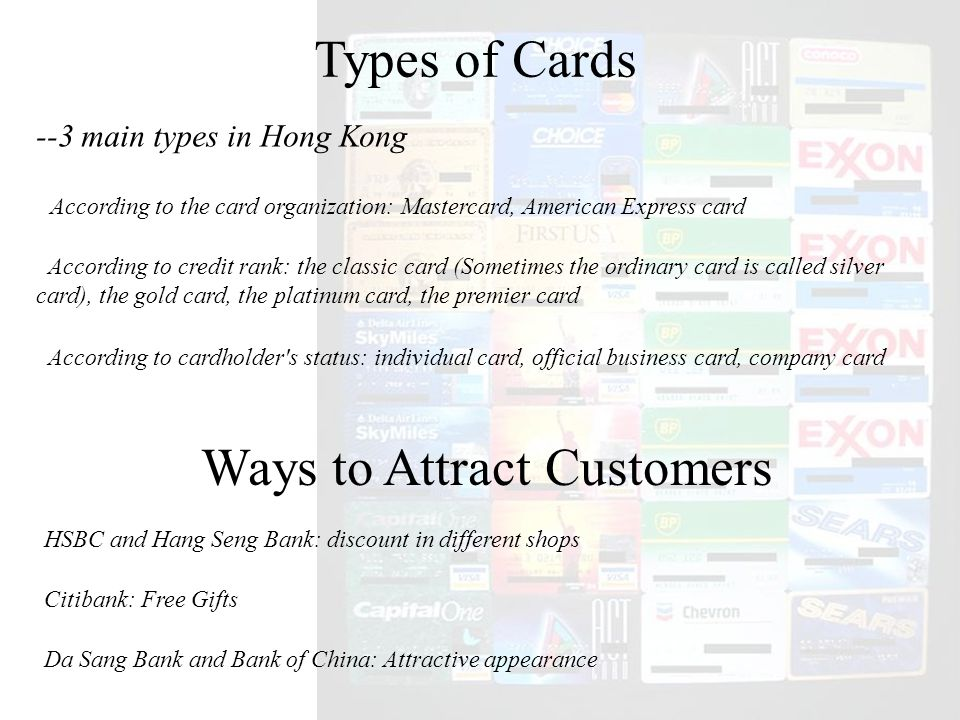 Types of Cards --3 main types in Hong Kong According to the card organization: Mastercard, American Express card According to credit rank: the classic card (Sometimes the ordinary card is called silver card), the gold card, the platinum card, the premier card According to cardholder s status: individual card, official business card, company card Ways to Attract Customers HSBC and Hang Seng Bank: discount in different shops Citibank: Free Gifts Da Sang Bank and Bank of China: Attractive appearance