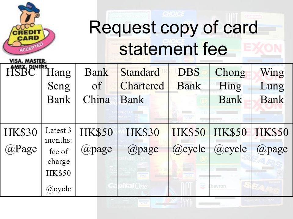 HSBCHang Seng Bank Bank of China Standard Chartered Bank DBS Bank Chong Hing Bank Wing Lung Bank HK$30 @Page Latest 3 months: fee of charge HK$50 @cycle HK$50 @page HK$30 @page HK$50 @cycle HK$50 @cycle HK$50 @page