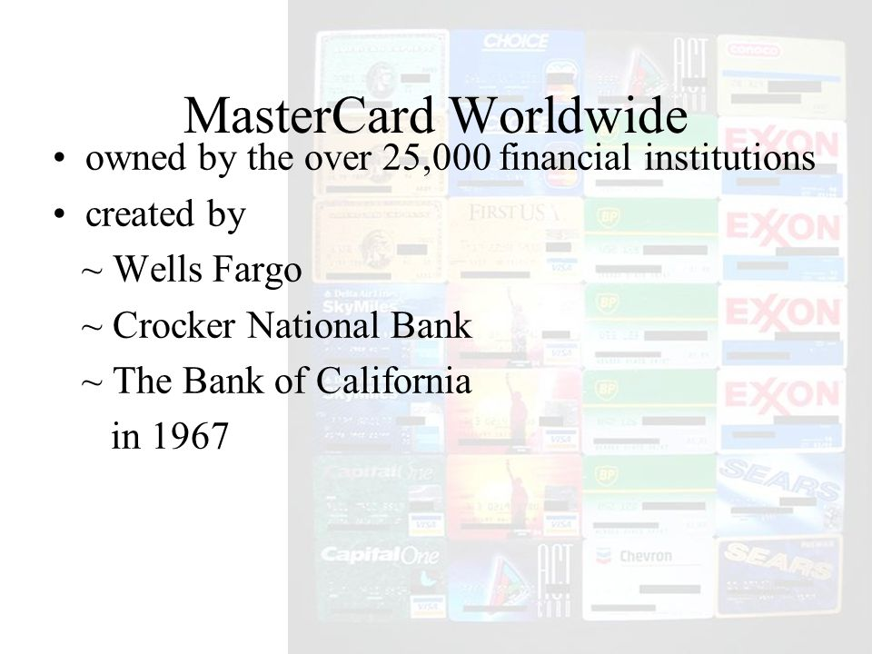 MasterCard Worldwide owned by the over 25,000 financial institutions created by ~ Wells Fargo ~ Crocker National Bank ~ The Bank of California in 1967