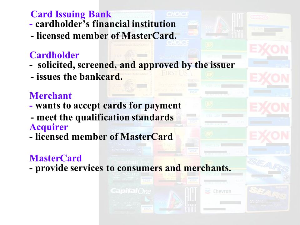 Card Issuing Bank - cardholder's financial institution - licensed member of MasterCard.