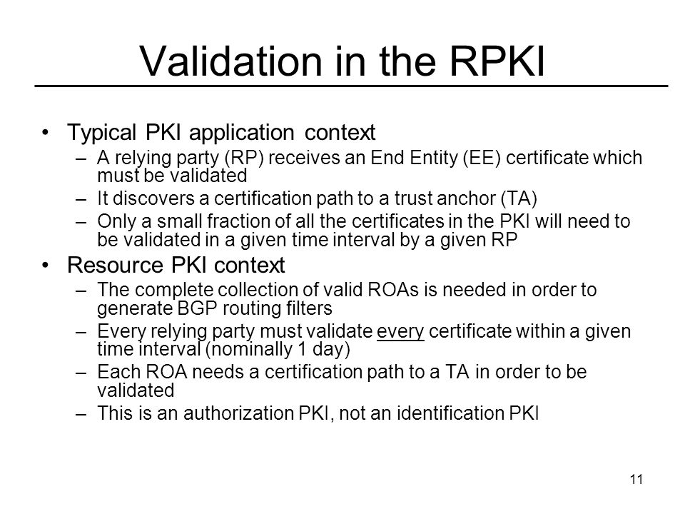 11 Validation in the RPKI Typical PKI application context –A relying party (RP) receives an End Entity (EE) certificate which must be validated –It discovers a certification path to a trust anchor (TA) –Only a small fraction of all the certificates in the PKI will need to be validated in a given time interval by a given RP Resource PKI context –The complete collection of valid ROAs is needed in order to generate BGP routing filters –Every relying party must validate every certificate within a given time interval (nominally 1 day) –Each ROA needs a certification path to a TA in order to be validated –This is an authorization PKI, not an identification PKI