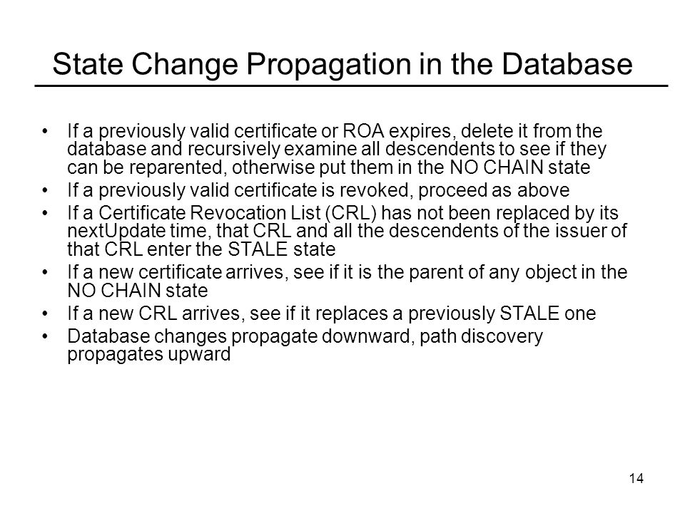 14 State Change Propagation in the Database If a previously valid certificate or ROA expires, delete it from the database and recursively examine all descendents to see if they can be reparented, otherwise put them in the NO CHAIN state If a previously valid certificate is revoked, proceed as above If a Certificate Revocation List (CRL) has not been replaced by its nextUpdate time, that CRL and all the descendents of the issuer of that CRL enter the STALE state If a new certificate arrives, see if it is the parent of any object in the NO CHAIN state If a new CRL arrives, see if it replaces a previously STALE one Database changes propagate downward, path discovery propagates upward