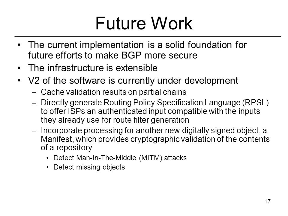 17 Future Work The current implementation is a solid foundation for future efforts to make BGP more secure The infrastructure is extensible V2 of the software is currently under development –Cache validation results on partial chains –Directly generate Routing Policy Specification Language (RPSL) to offer ISPs an authenticated input compatible with the inputs they already use for route filter generation –Incorporate processing for another new digitally signed object, a Manifest, which provides cryptographic validation of the contents of a repository Detect Man-In-The-Middle (MITM) attacks Detect missing objects