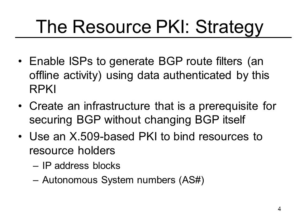 4 The Resource PKI: Strategy Enable ISPs to generate BGP route filters (an offline activity) using data authenticated by this RPKI Create an infrastructure that is a prerequisite for securing BGP without changing BGP itself Use an X.509-based PKI to bind resources to resource holders –IP address blocks –Autonomous System numbers (AS#)