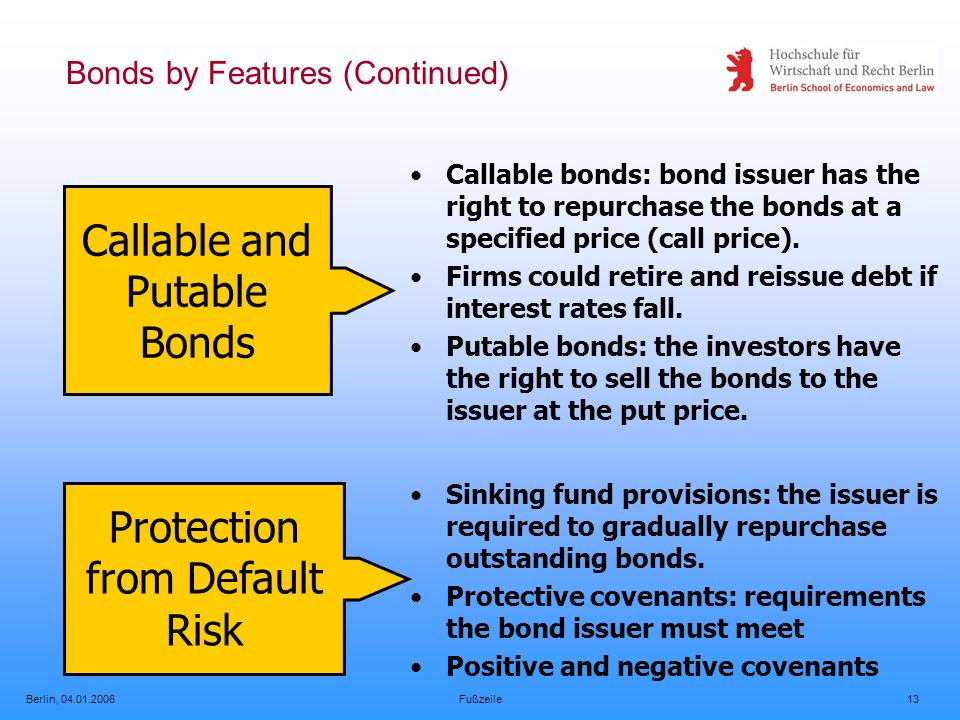 Berlin, 04.01.2006Fußzeile13 Bonds by Features (Continued) Callable and Putable Bonds Callable bonds: bond issuer has the right to repurchase the bonds at a specified price (call price).