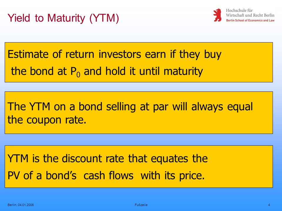 Berlin, 04.01.2006Fußzeile4 Yield to Maturity (YTM) Estimate of return investors earn if they buy the bond at P 0 and hold it until maturity The YTM on a bond selling at par will always equal the coupon rate.